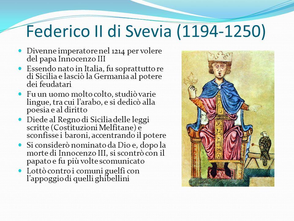 Federico II di Svevia (1194-1250) Divenne imperatore nel 1214 per volere del papa Innocenzo III Essendo nato in Italia, fu soprattutto re di Sicilia e lasciò la Germania al potere dei feudatari Fu un uomo molto colto, studiò varie lingue, tra cui larabo, e si dedicò alla poesia e al diritto Diede al Regno di Sicilia delle leggi scritte (Costituzioni Melfitane) e sconfisse i baroni, accentrando il potere Si considerò nominato da Dio e, dopo la morte di Innocenzo III, si scontrò con il papato e fu più volte scomunicato Lottò contro i comuni guelfi con lappoggio di quelli ghibellini