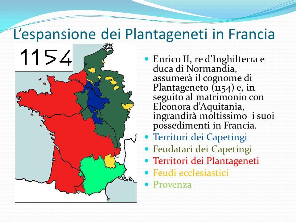 Lespansione dei Plantageneti in Francia Enrico II, re dInghilterra e duca di Normandia, assumerà il cognome di Plantageneto (1154) e, in seguito al matrimonio con Eleonora dAquitania, ingrandirà moltissimo i suoi possedimenti in Francia.