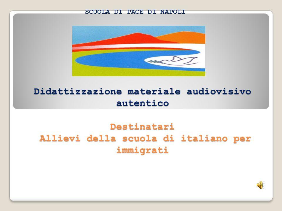 Didattizzazione materiale audiovisivo autentico Destinatari Allievi della scuola di italiano per immigrati SCUOLA DI PACE DI NAPOLI