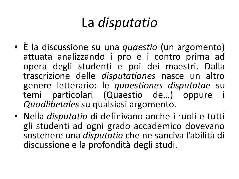 La disputatio È la discussione su una quaestio (un argomento) attuata analizzando i pro e i contro prima ad opera degli studenti e poi dei maestri. Da