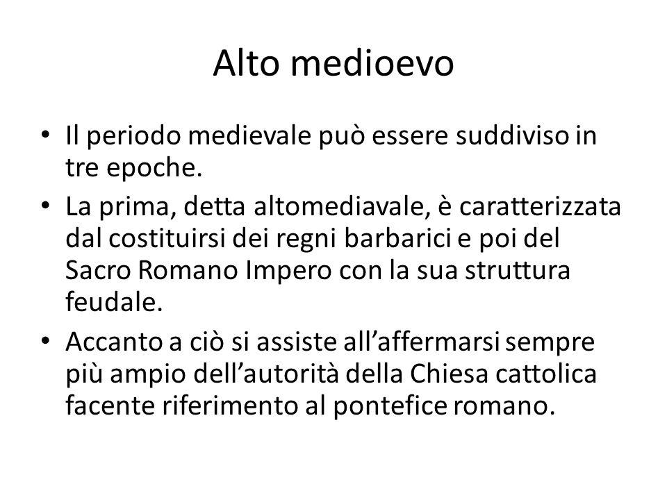 Alto medioevo Il periodo medievale può essere suddiviso in tre epoche. La prima, detta altomediavale, è caratterizzata dal costituirsi dei regni barba