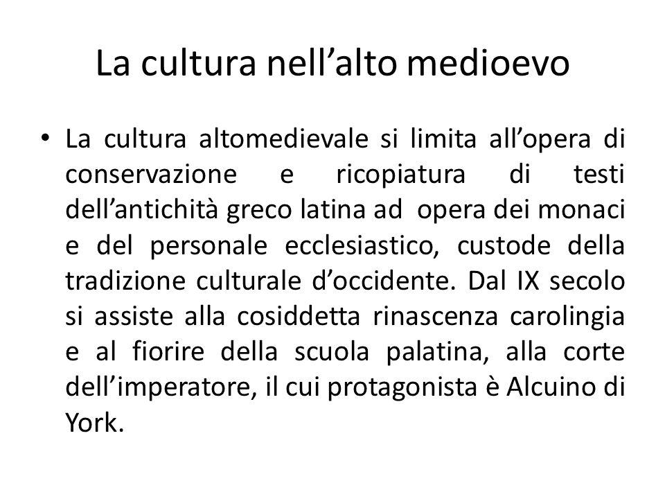 La cultura nellalto medioevo La cultura altomedievale si limita allopera di conservazione e ricopiatura di testi dellantichità greco latina ad opera d