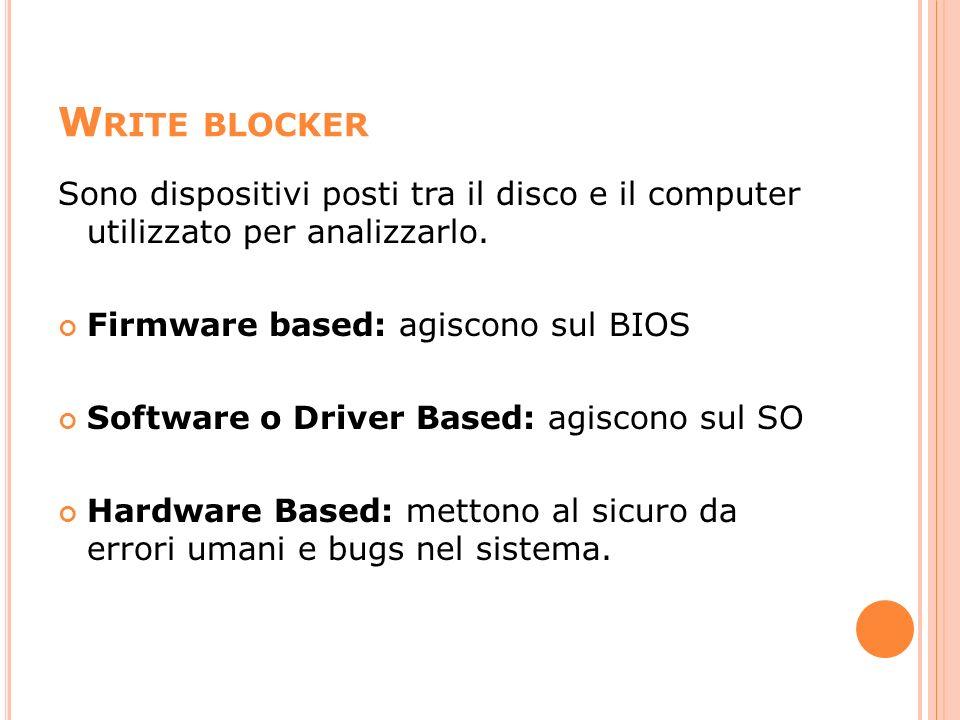 W RITE BLOCKER Sono dispositivi posti tra il disco e il computer utilizzato per analizzarlo. Firmware based: agiscono sul BIOS Software o Driver Based