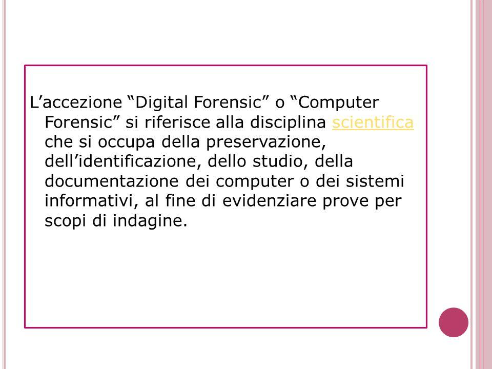 Laccezione Digital Forensic o Computer Forensic si riferisce alla disciplina scientifica che si occupa della preservazione, dellidentificazione, dello