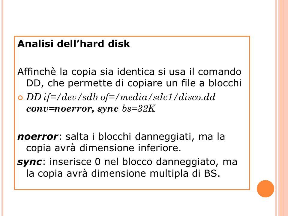 Analisi dellhard disk Affinchè la copia sia identica si usa il comando DD, che permette di copiare un file a blocchi DD if=/dev/sdb of=/media/sdc1/dis