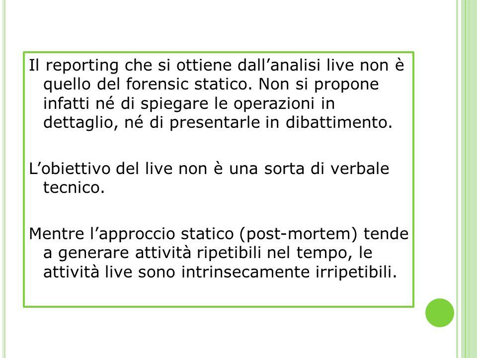 Il reporting che si ottiene dallanalisi live non è quello del forensic statico. Non si propone infatti né di spiegare le operazioni in dettaglio, né d
