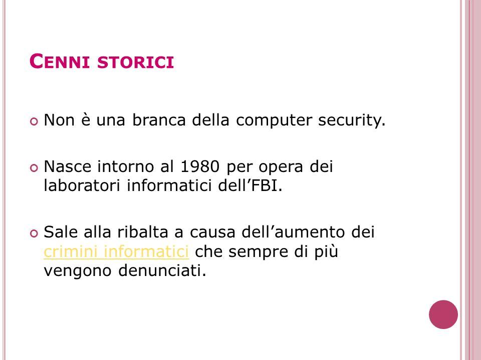 C ENNI STORICI Non è una branca della computer security. Nasce intorno al 1980 per opera dei laboratori informatici dellFBI. Sale alla ribalta a causa
