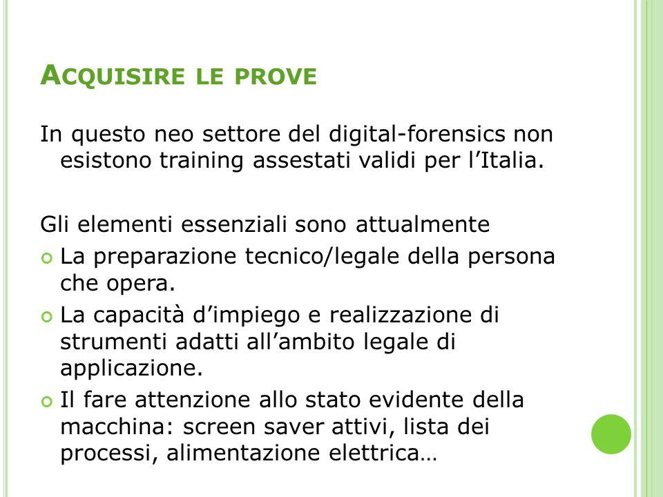 A CQUISIRE LE PROVE In questo neo settore del digital-forensics non esistono training assestati validi per lItalia. Gli elementi essenziali sono attua