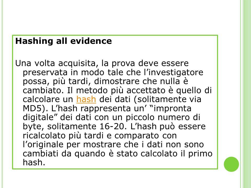 Hashing all evidence Una volta acquisita, la prova deve essere preservata in modo tale che linvestigatore possa, più tardi, dimostrare che nulla è cam