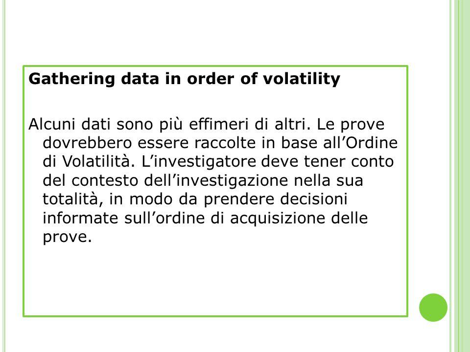Gathering data in order of volatility Alcuni dati sono più effimeri di altri. Le prove dovrebbero essere raccolte in base allOrdine di Volatilità. Lin