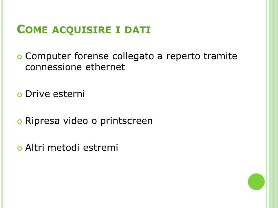 C OME ACQUISIRE I DATI Computer forense collegato a reperto tramite connessione ethernet Drive esterni Ripresa video o printscreen Altri metodi estrem