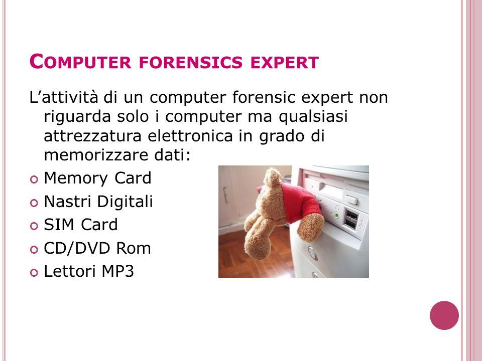C OMPUTER FORENSICS EXPERT Lattività di un computer forensic expert non riguarda solo i computer ma qualsiasi attrezzatura elettronica in grado di mem