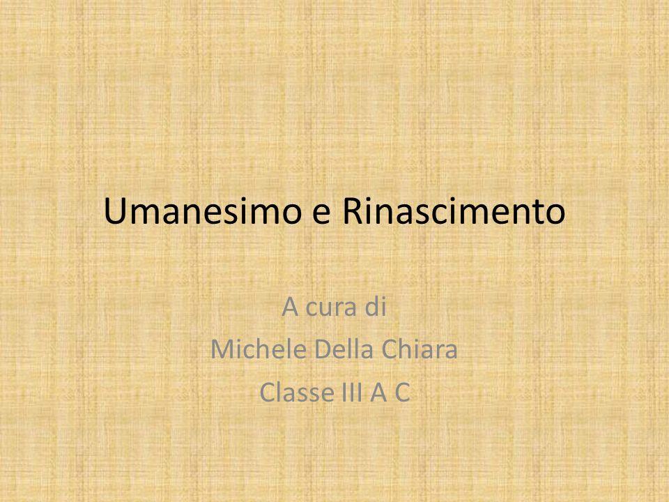 Umanesimo e Rinascimento A cura di Michele Della Chiara Classe III A C