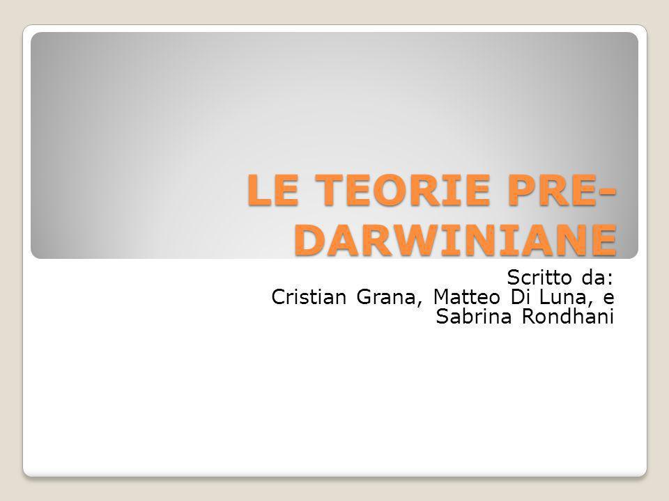 LE TEORIE PRE- DARWINIANE Scritto da: Cristian Grana, Matteo Di Luna, e Sabrina Rondhani