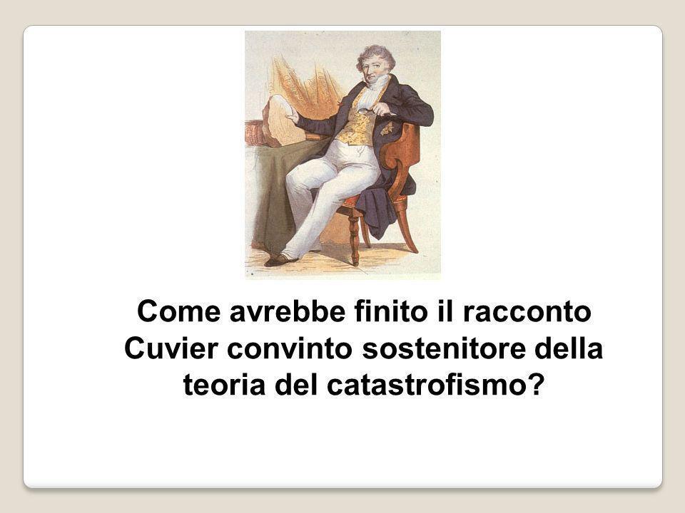 Come avrebbe finito il racconto Cuvier convinto sostenitore della teoria del catastrofismo?