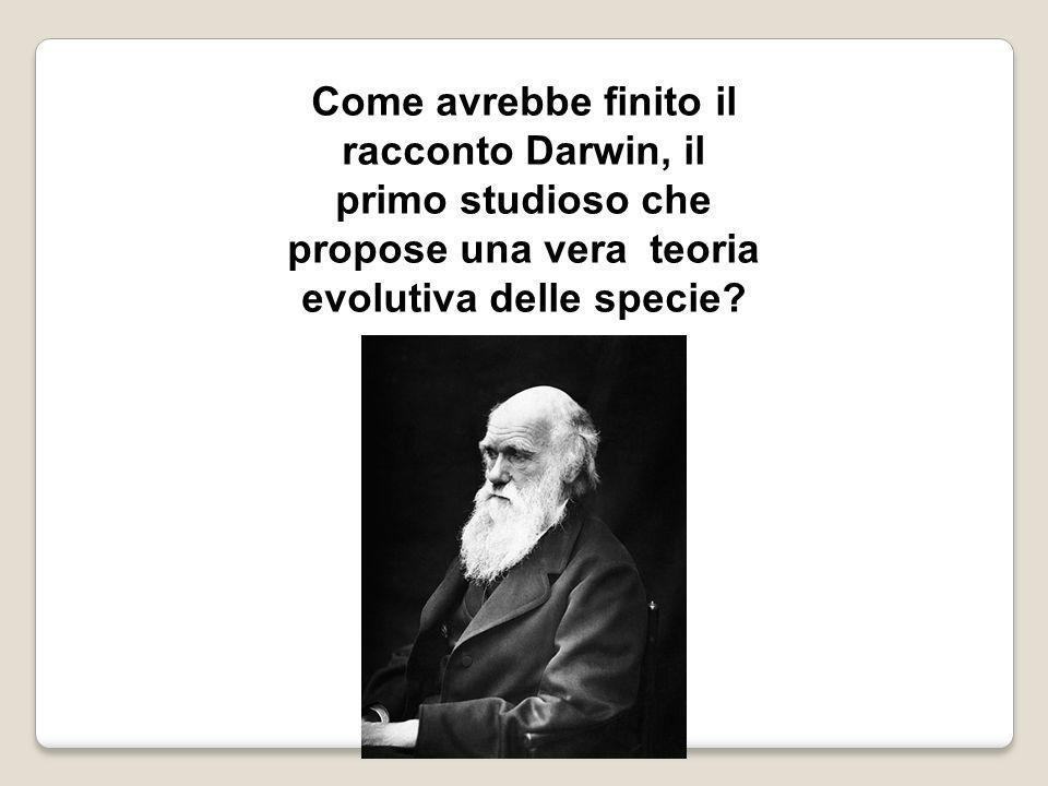 Come avrebbe finito il racconto Darwin, il primo studioso che propose una vera teoria evolutiva delle specie?