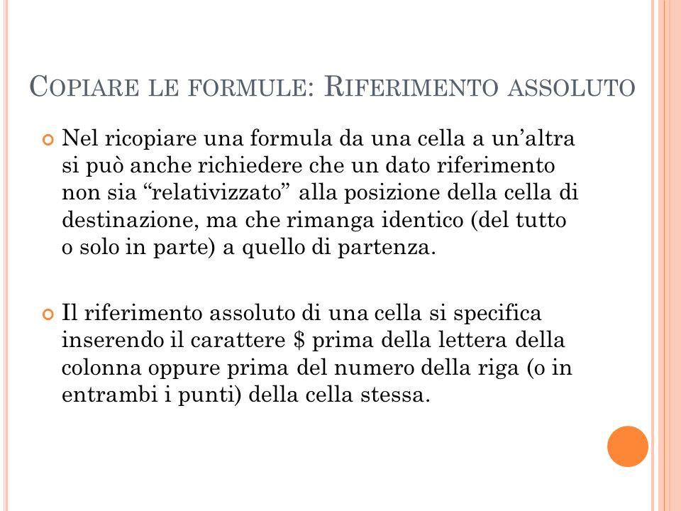 C OPIARE LE FORMULE : R IFERIMENTO ASSOLUTO Nel ricopiare una formula da una cella a unaltra si può anche richiedere che un dato riferimento non sia r