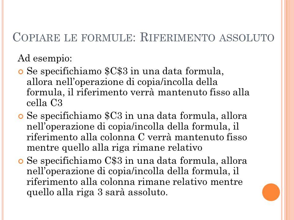 C OPIARE LE FORMULE : R IFERIMENTO ASSOLUTO Ad esempio: Se specifichiamo $C$3 in una data formula, allora nelloperazione di copia/incolla della formul