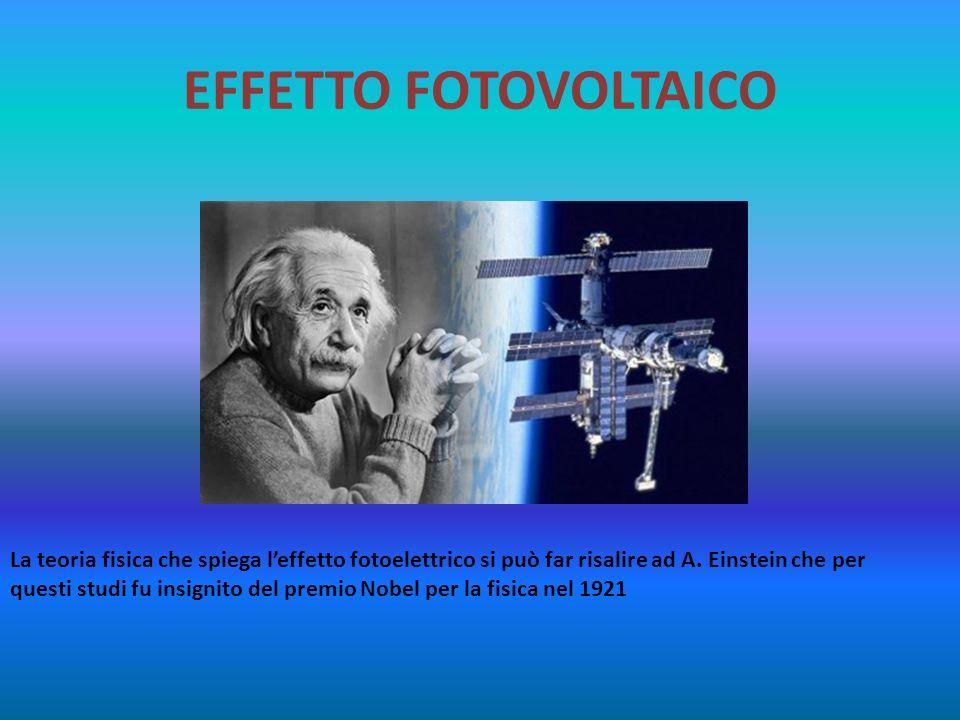 EFFETTO FOTOVOLTAICO La teoria fisica che spiega leffetto fotoelettrico si può far risalire ad A. Einstein che per questi studi fu insignito del premi