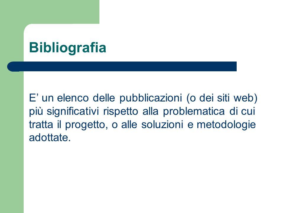 Bibliografia E un elenco delle pubblicazioni (o dei siti web) più significativi rispetto alla problematica di cui tratta il progetto, o alle soluzioni