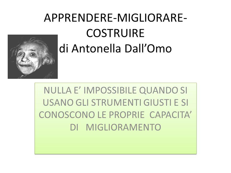 APPRENDERE-MIGLIORARE- COSTRUIRE di Antonella DallOmo NULLA E IMPOSSIBILE QUANDO SI USANO GLI STRUMENTI GIUSTI E SI CONOSCONO LE PROPRIE CAPACITA DI M