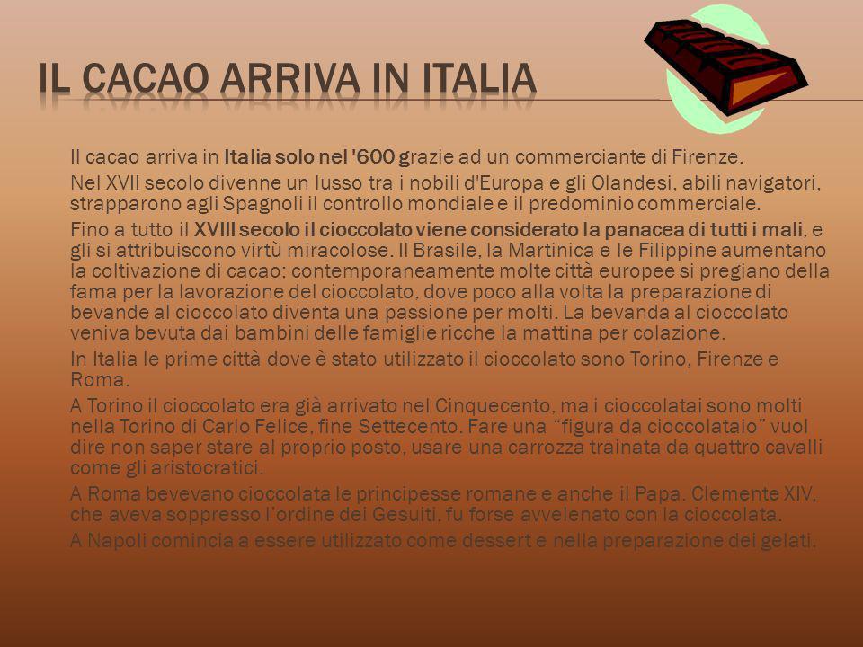 Il cacao arriva in Italia solo nel '600 grazie ad un commerciante di Firenze. Nel XVII secolo divenne un lusso tra i nobili d'Europa e gli Olandesi, a