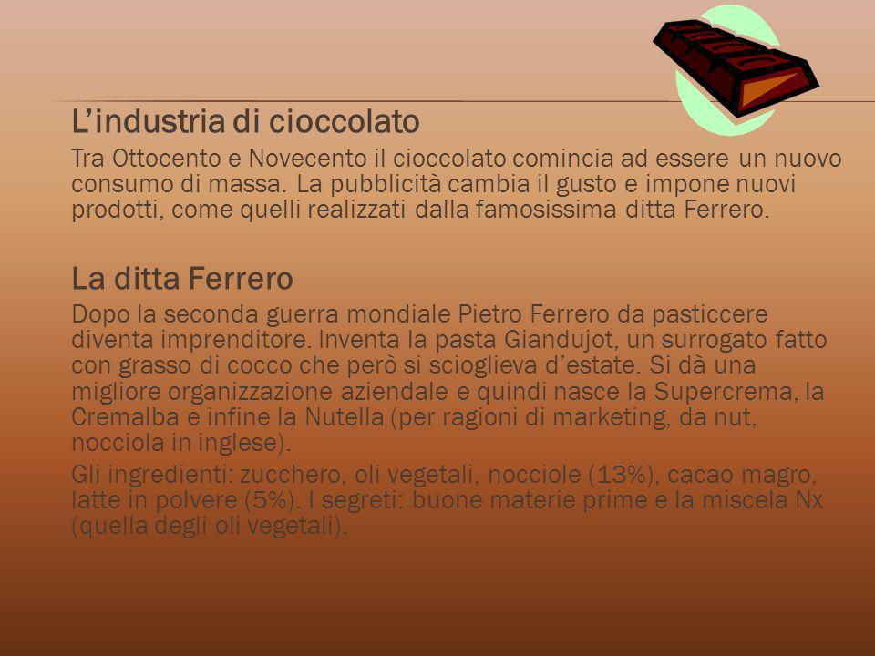 Lindustria di cioccolato Tra Ottocento e Novecento il cioccolato comincia ad essere un nuovo consumo di massa. La pubblicità cambia il gusto e impone