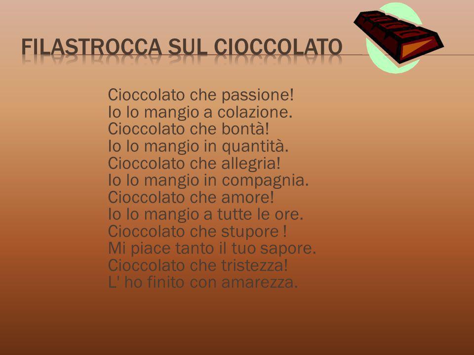 Cioccolato che passione! Io lo mangio a colazione. Cioccolato che bontà! Io lo mangio in quantità. Cioccolato che allegria! Io lo mangio in compagnia.