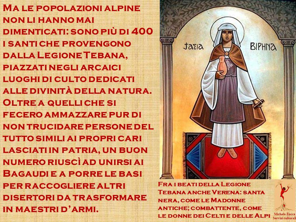 Ma le popolazioni alpine non li hanno mai dimenticati: sono più di 400 i santi che provengono dalla Legione Tebana, piazzati negli arcaici luoghi di culto dedicati alle divinità della natura.