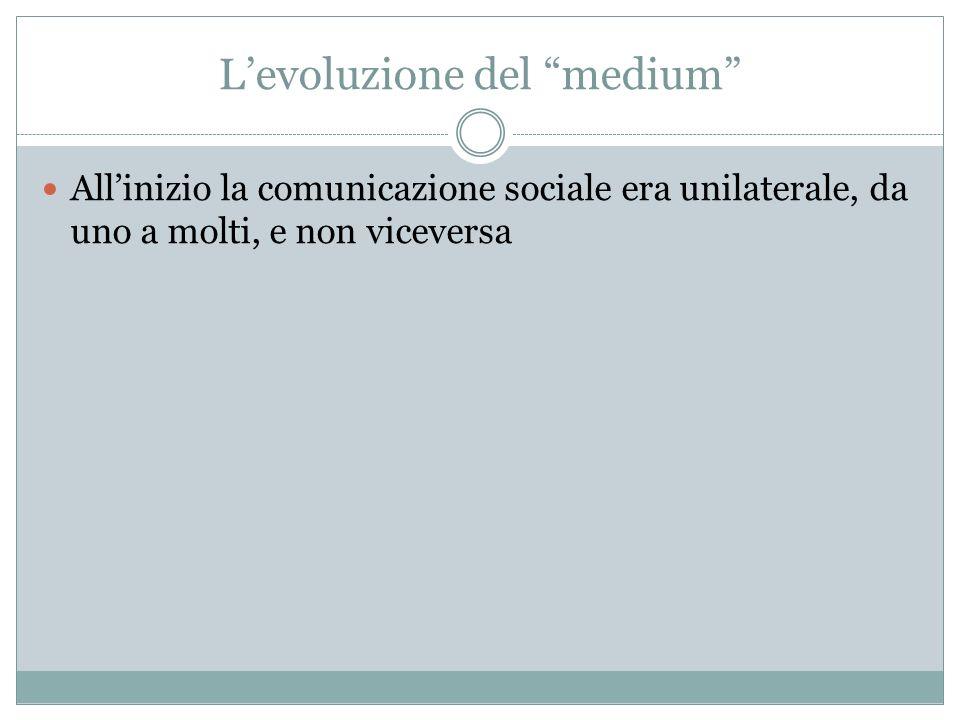 Levoluzione del medium Allinizio la comunicazione sociale era unilaterale, da uno a molti, e non viceversa
