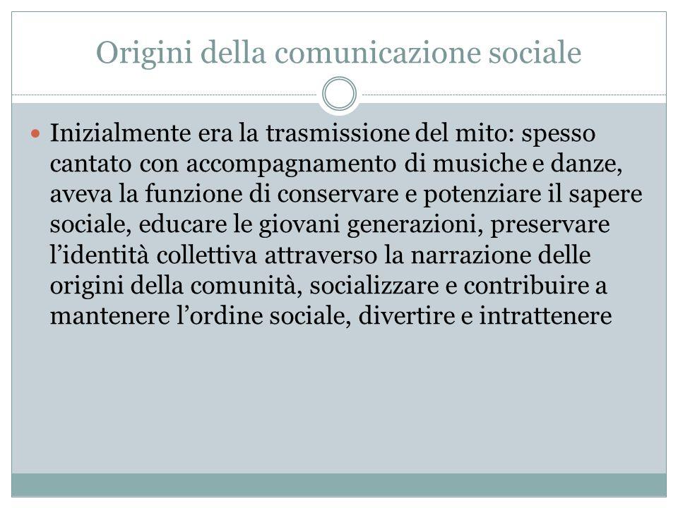Origini della comunicazione sociale Inizialmente era la trasmissione del mito: spesso cantato con accompagnamento di musiche e danze, aveva la funzion