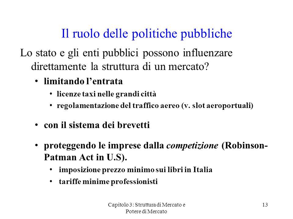 Capitolo 3: Struttura di Mercato e Potere di Mercato 13 Il ruolo delle politiche pubbliche Lo stato e gli enti pubblici possono influenzare direttamente la struttura di un mercato.