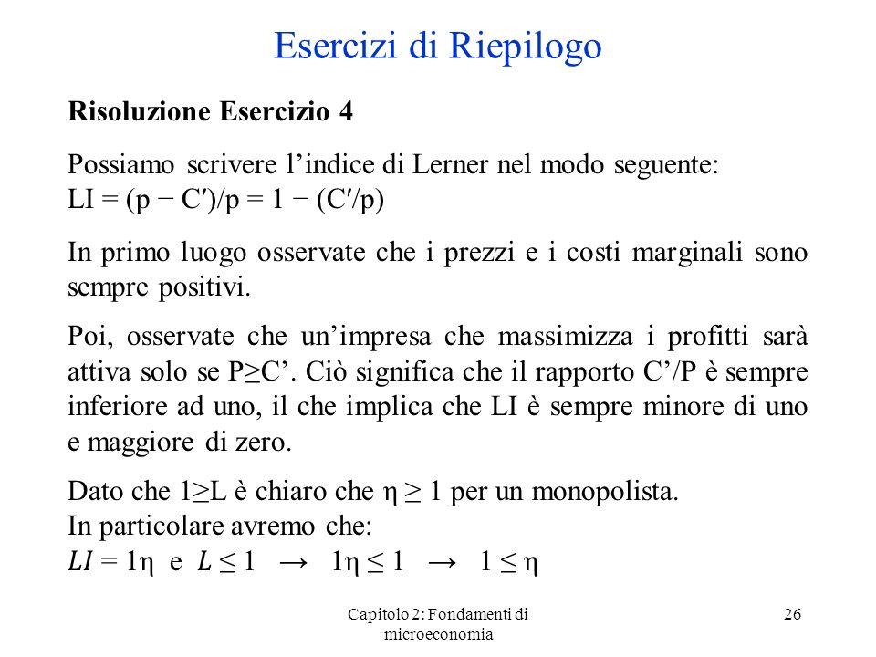 Capitolo 2: Fondamenti di microeconomia 26 Risoluzione Esercizio 4 Possiamo scrivere lindice di Lerner nel modo seguente: LI = (p C)/p = 1 (C/p) In primo luogo osservate che i prezzi e i costi marginali sono sempre positivi.