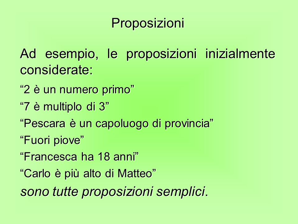 Ad esempio, le proposizioni inizialmente considerate: 2 è un numero primo 7 è multiplo di 3 Pescara è un capoluogo di provincia Fuori piove Francesca