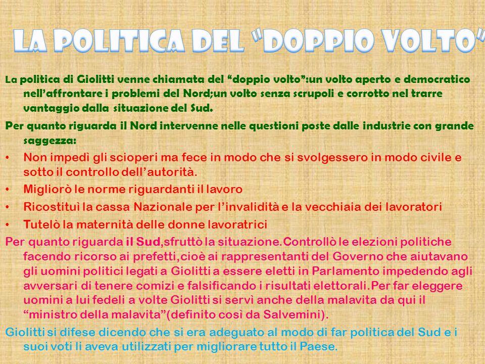 La politica di Giolitti venne chiamata del doppio volto:un volto aperto e democratico nellaffrontare i problemi del Nord;un volto senza scrupoli e corrotto nel trarre vantaggio dalla situazione del Sud.