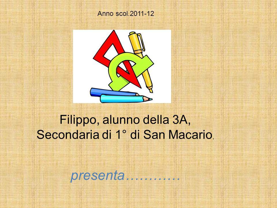 Filippo, alunno della 3A, Secondaria di 1° di San Macario, presenta………… Anno scol.2011-12