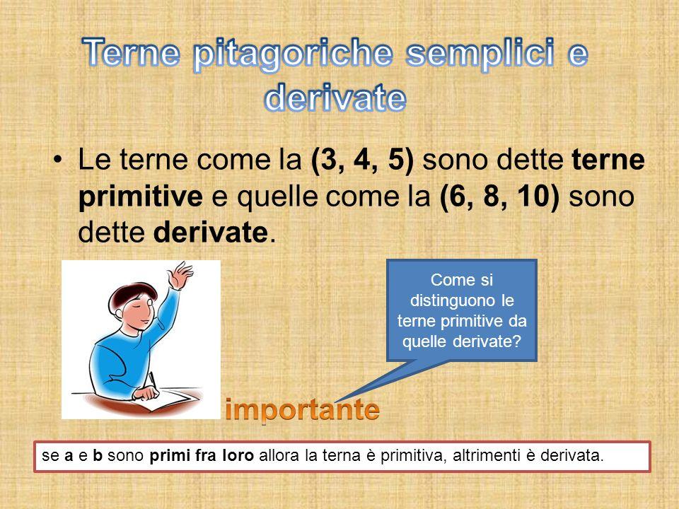 Le terne come la (3, 4, 5) sono dette terne primitive e quelle come la (6, 8, 10) sono dette derivate. Come si distinguono le terne primitive da quell