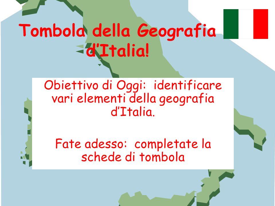 Tombola della Geografia dItalia! Obiettivo di Oggi: identificare vari elementi della geografia dItalia. Fate adesso: completate la schede di tombola
