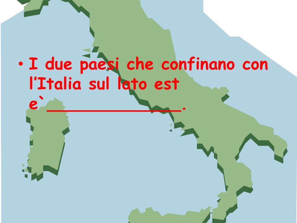 I due paesi che confinano con lItalia sul lato est e`_____________.