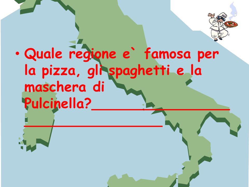 Quale regione e` famosa per la pizza, gli spaghetti e la maschera di Pulcinella?________________ ________________