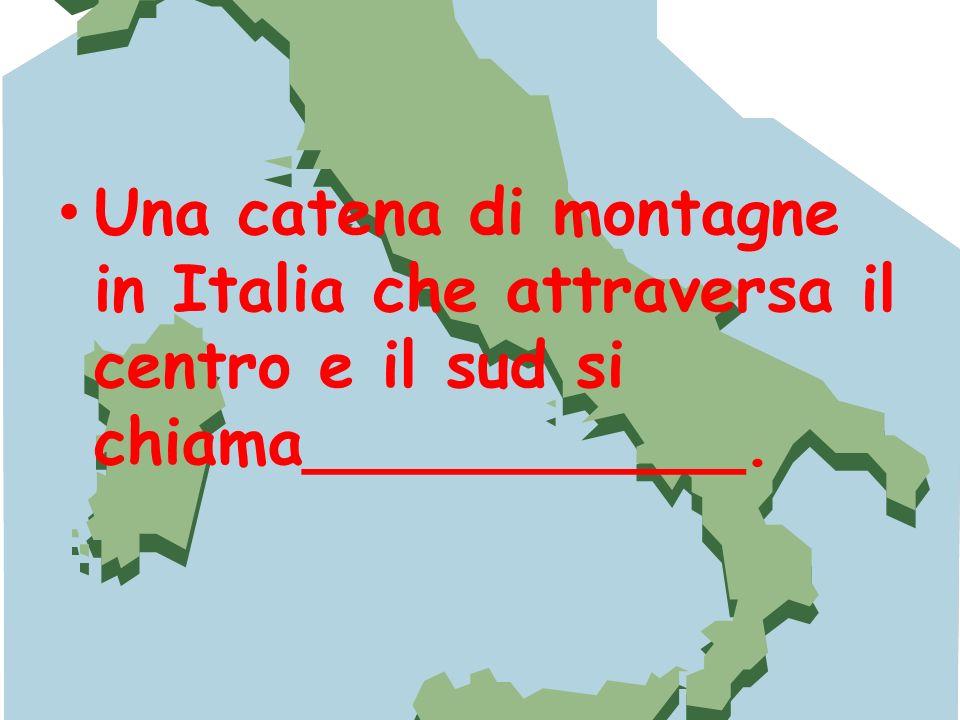 Una catena di montagne in Italia che attraversa il centro e il sud si chiama___________.