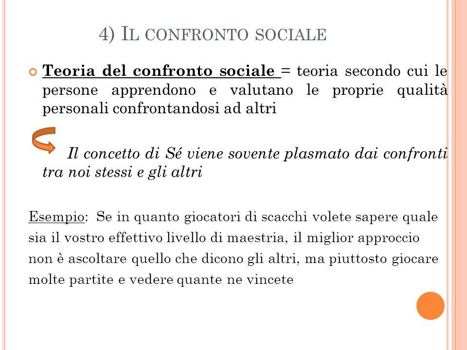 4) I L CONFRONTO SOCIALE Teoria del confronto sociale = teoria secondo cui le persone apprendono e valutano le proprie qualità personali confrontandos