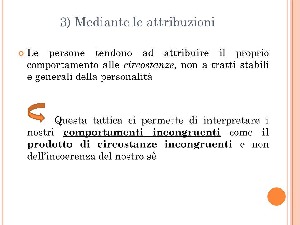 3) Mediante le attribuzioni Le persone tendono ad attribuire il proprio comportamento alle circostanze, non a tratti stabili e generali della personal