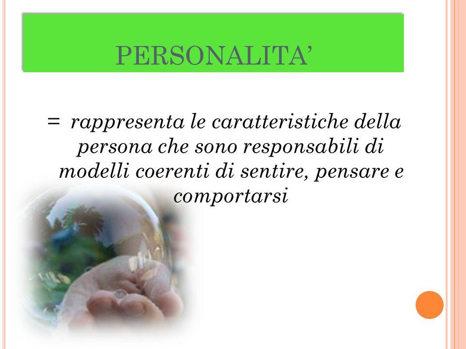 PERSONALITA = rappresenta le caratteristiche della persona che sono responsabili di modelli coerenti di sentire, pensare e comportarsi