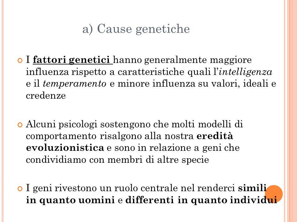 a) Cause genetiche I fattori genetici hanno generalmente maggiore influenza rispetto a caratteristiche quali l intelligenza e il temperamento e minore