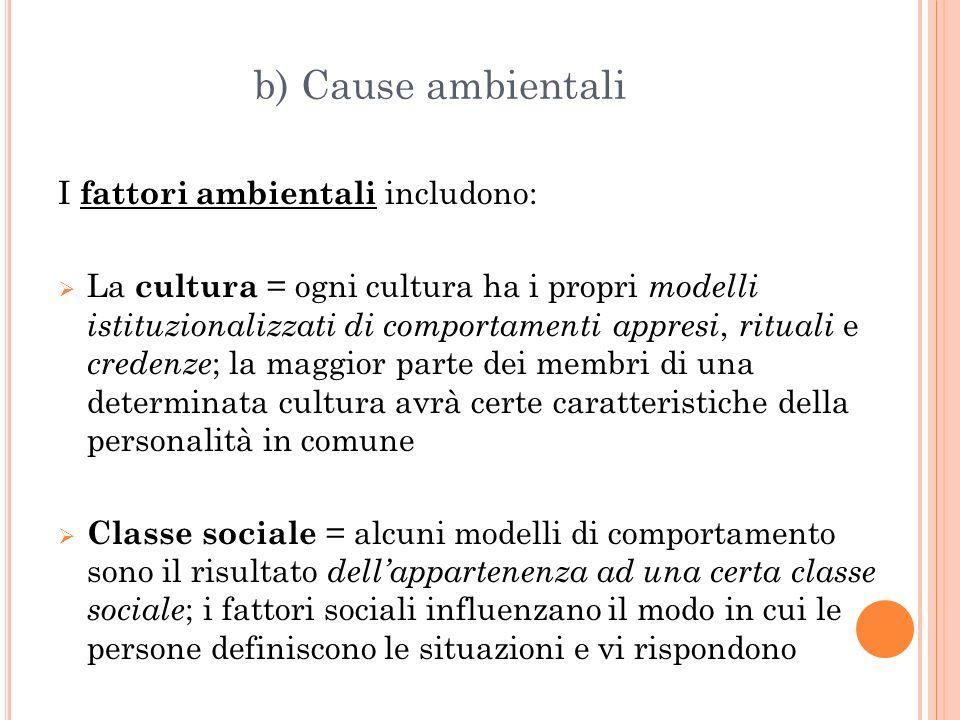 b) Cause ambientali I fattori ambientali includono: La cultura = ogni cultura ha i propri modelli istituzionalizzati di comportamenti appresi, rituali