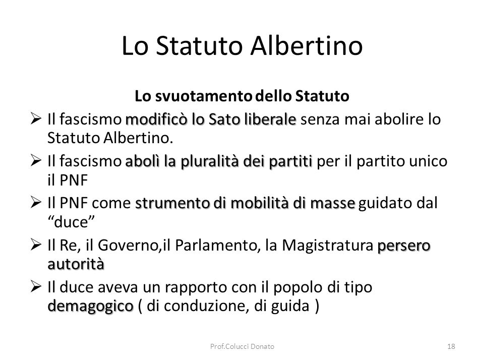 Lo Statuto Albertino Lo svuotamento dello Statuto modificò lo Sato liberale Il fascismo modificò lo Sato liberale senza mai abolire lo Statuto Albertino.
