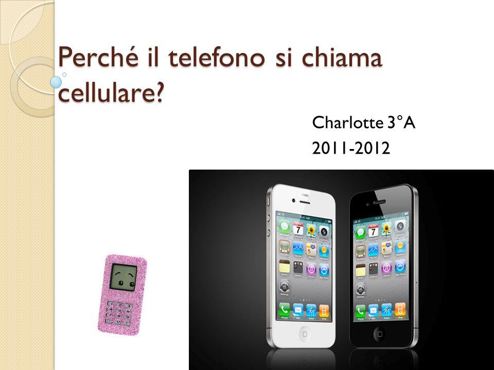 Perché il telefono si chiama cellulare? Charlotte 3°A 2011-2012