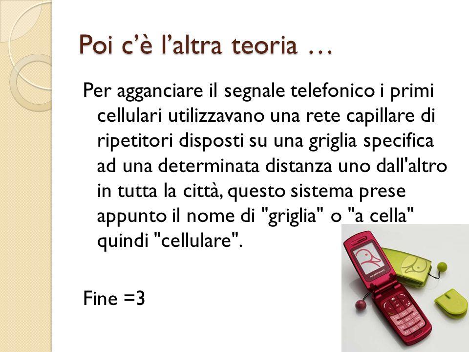 Poi cè laltra teoria … Per agganciare il segnale telefonico i primi cellulari utilizzavano una rete capillare di ripetitori disposti su una griglia sp