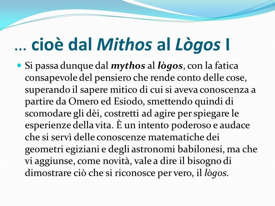 … cioè dal Mithos al Lògos I Si passa dunque dal mythos al lògos, con la fatica consapevole del pensiero che rende conto delle cose, superando il sape